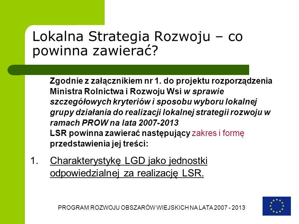 PROGRAM ROZWOJU OBSZARÓW WIEJSKICH NA LATA 2007 - 2013 Lokalna Strategia Rozwoju – co powinna zawierać? Zgodnie z załącznikiem nr 1. do projektu rozpo