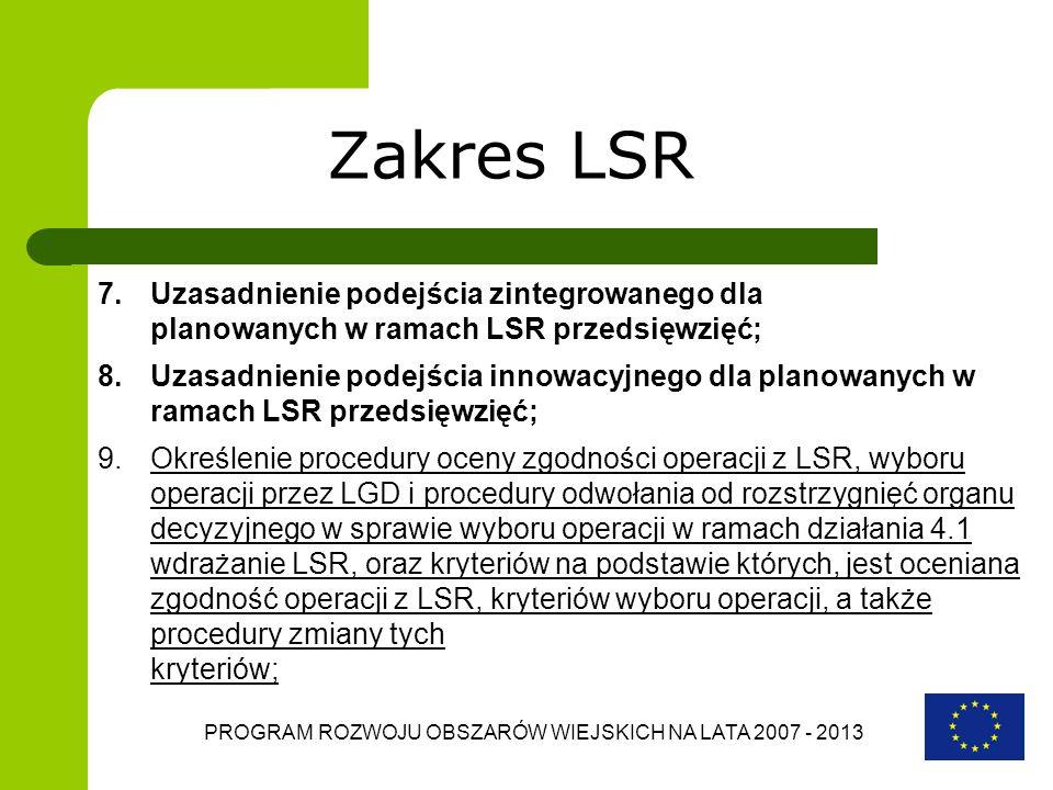 PROGRAM ROZWOJU OBSZARÓW WIEJSKICH NA LATA 2007 - 2013 Zakres LSR 7.Uzasadnienie podejścia zintegrowanego dla planowanych w ramach LSR przedsięwzięć;