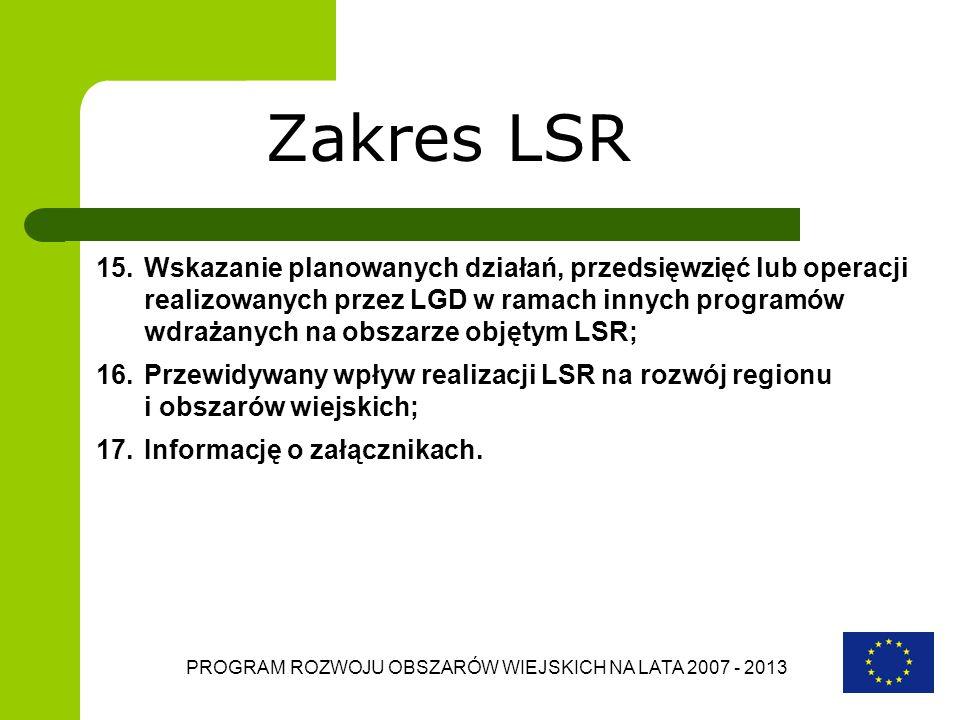 PROGRAM ROZWOJU OBSZARÓW WIEJSKICH NA LATA 2007 - 2013 Zakres LSR 15.Wskazanie planowanych działań, przedsięwzięć lub operacji realizowanych przez LGD