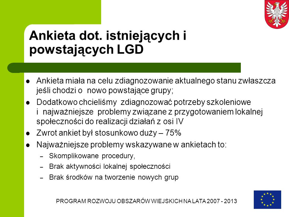 PROGRAM ROZWOJU OBSZARÓW WIEJSKICH NA LATA 2007 - 2013 Ankieta dot. istniejących i powstających LGD Ankieta miała na celu zdiagnozowanie aktualnego st