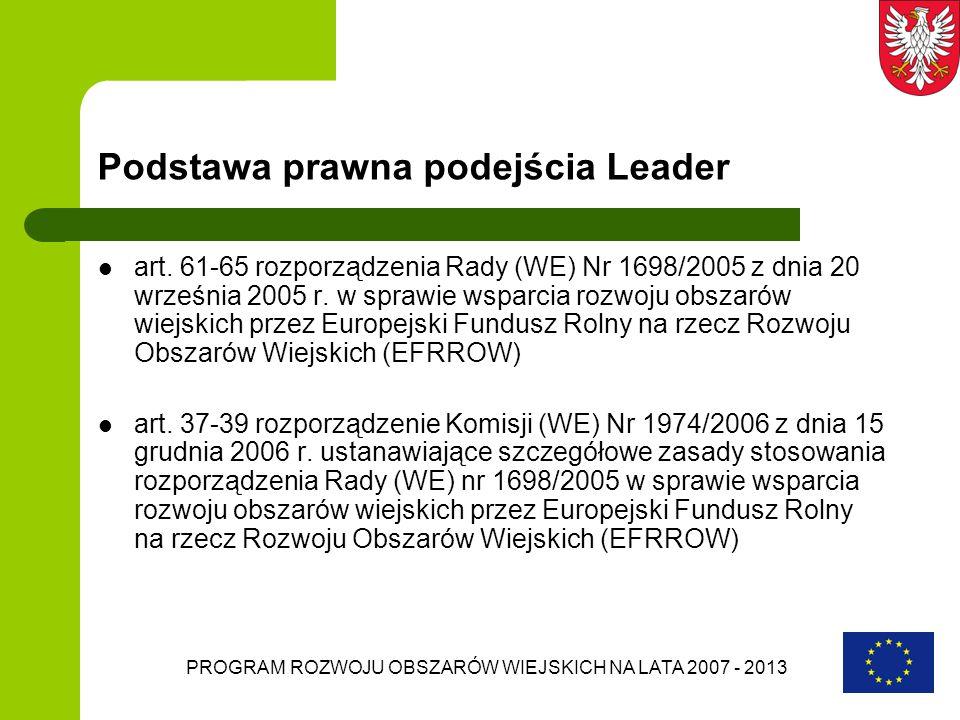 PROGRAM ROZWOJU OBSZARÓW WIEJSKICH NA LATA 2007 - 2013 Podstawa prawna podejścia Leader art. 61-65 rozporządzenia Rady (WE) Nr 1698/2005 z dnia 20 wrz