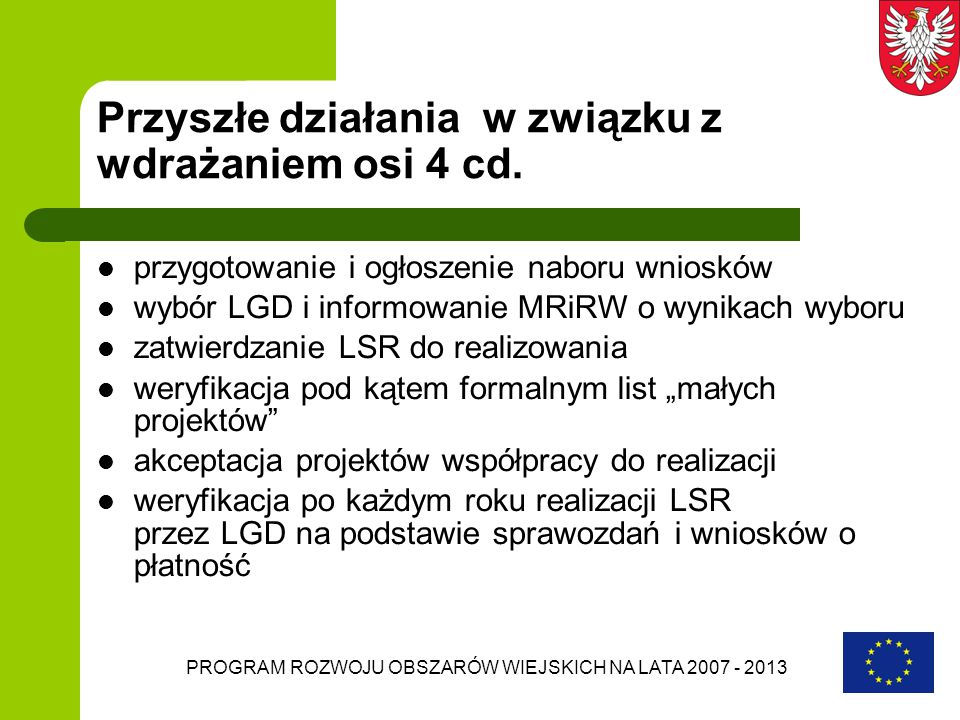 PROGRAM ROZWOJU OBSZARÓW WIEJSKICH NA LATA 2007 - 2013 Przyszłe działania w związku z wdrażaniem osi 4 cd. przygotowanie i ogłoszenie naboru wniosków