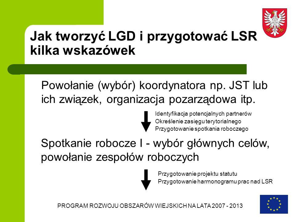 PROGRAM ROZWOJU OBSZARÓW WIEJSKICH NA LATA 2007 - 2013 Jak tworzyć LGD i przygotować LSR kilka wskazówek Powołanie (wybór) koordynatora np. JST lub ic
