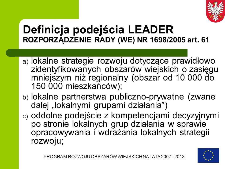 PROGRAM ROZWOJU OBSZARÓW WIEJSKICH NA LATA 2007 - 2013 Definicja podejścia LEADER ROZPORZĄDZENIE RADY (WE) NR 1698/2005 art. 61 a) lokalne strategie r