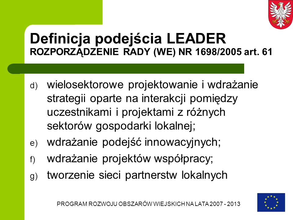 PROGRAM ROZWOJU OBSZARÓW WIEJSKICH NA LATA 2007 - 2013 Wybór LGD nabór wniosków o wybór lokalnej grupy działania odbywa się w trybie zamkniętym; ogłaszany jest dwukrotnie w okresie realizacji PROW 2007-2013 umowy z wybranymi Lokalnymi Grupami Działania zostaną podpisane przez odpowiedni samorząd województwa po 3 latach od dnia podpisania umowy z LGD przewiduje się weryfikację działalności LGD (pod względem realizacji LSR oraz potencjału organizacyjno-administracyjnego) i drugi nabór wniosków LGD