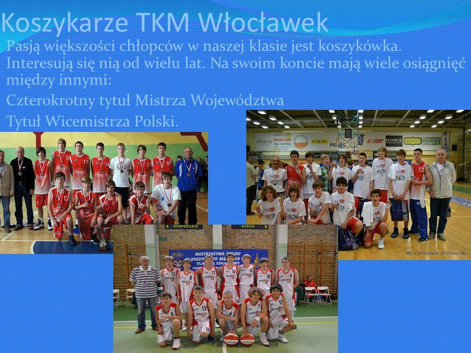 Koszykarze TKM Włocławek Pasją większości chłopców w naszej klasie jest koszykówka.