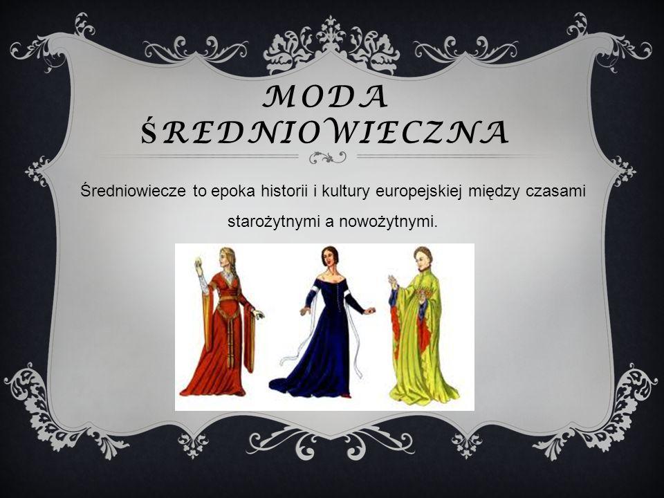 MODA Ś REDNIOWIECZNA Średniowiecze to epoka historii i kultury europejskiej między czasami starożytnymi a nowożytnymi.