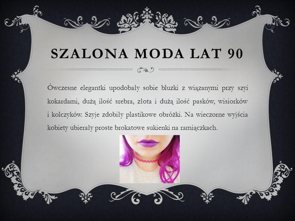 SZALONA MODA LAT 90 Ówczesne elegantki upodobały sobie bluzki z wiązanymi przy szyi kokardami, dużą ilość srebra, złota i dużą ilość pasków, wisiorków i kolczyków.