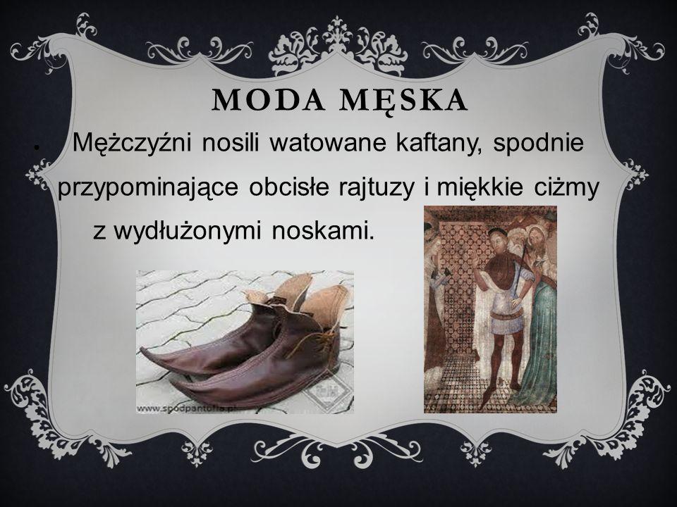 MODA MĘSKA ● Mężczyźni nosili watowane kaftany, spodnie przypominające obcisłe rajtuzy i miękkie ciżmy z wydłużonymi noskami.