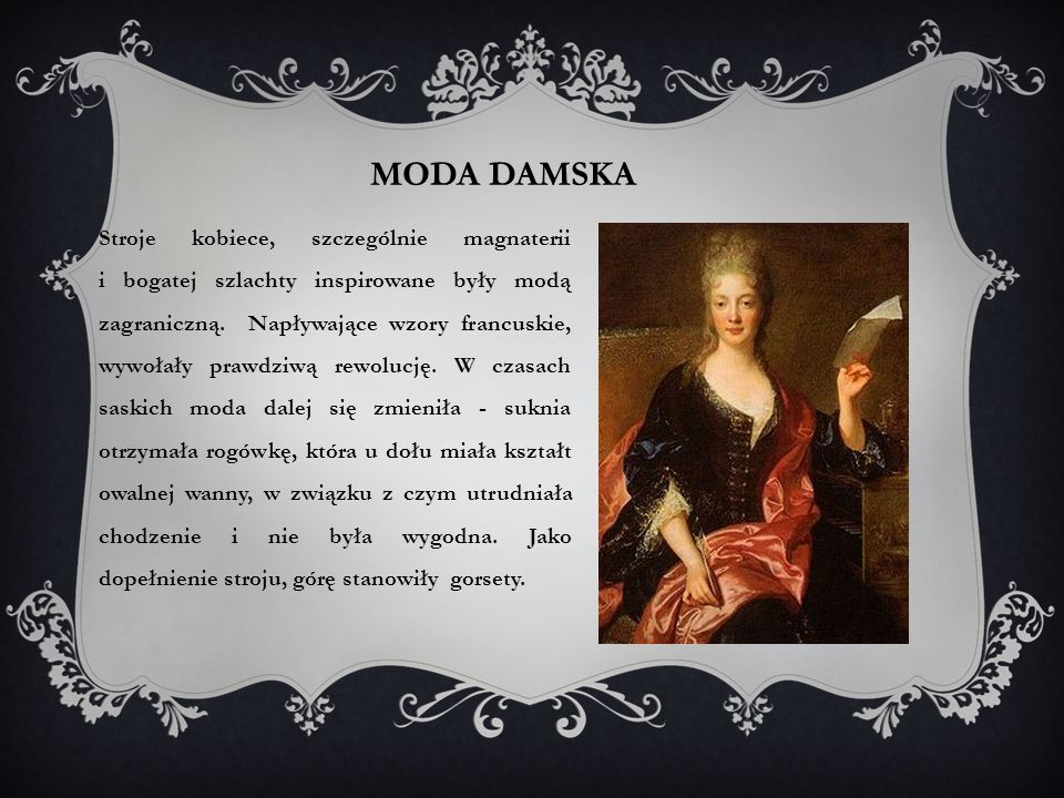 MODA DAMSKA Stroje kobiece, szczególnie magnaterii i bogatej szlachty inspirowane były modą zagraniczną.