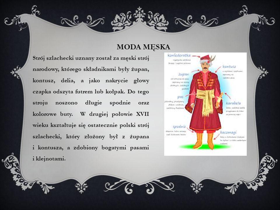MODA MĘSKA Strój szlachecki uznany został za męski strój narodowy, którego składnikami były żupan, kontusz, delia, a jako nakrycie głowy czapka odszyta futrem lub kołpak.