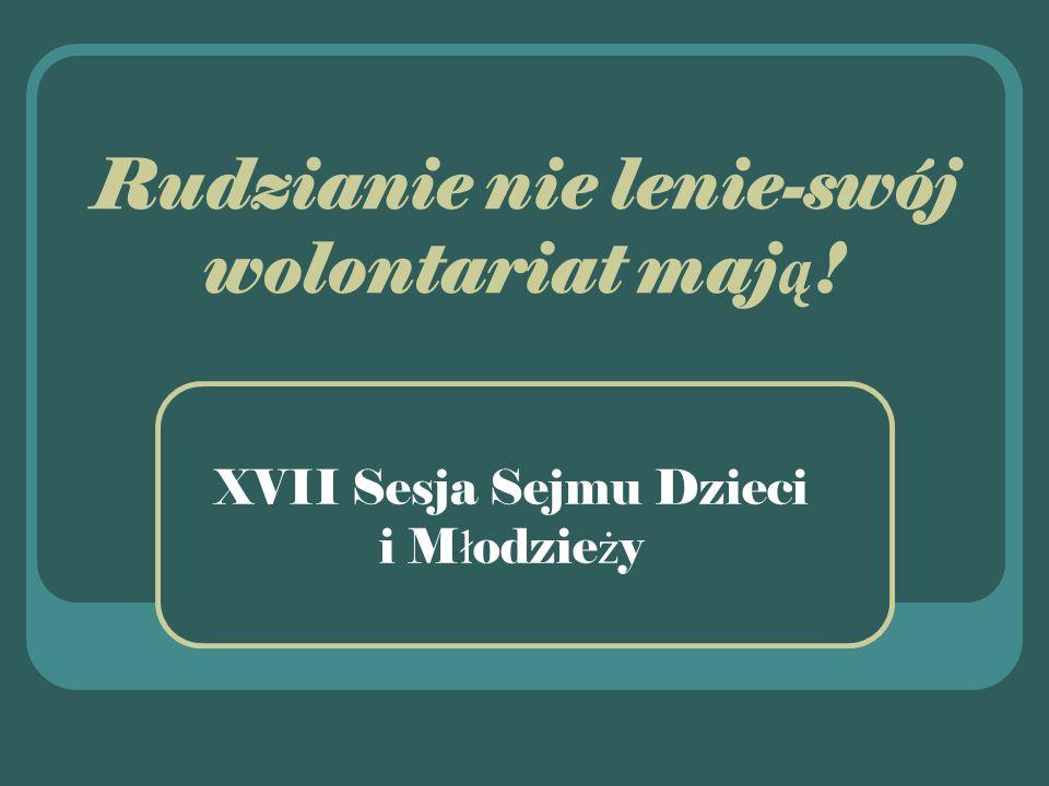 Rudzianie nie lenie-swój wolontariat maj ą ! XVII Sesja Sejmu Dzieci i M ł odzie ż y