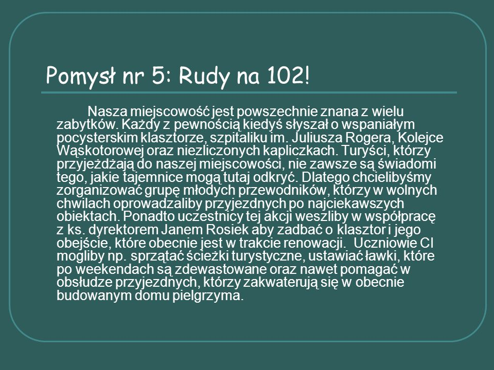 Pomysł nr 5: Rudy na 102! Nasza miejscowość jest powszechnie znana z wielu zabytków. Każdy z pewnością kiedyś słyszał o wspaniałym pocysterskim klaszt