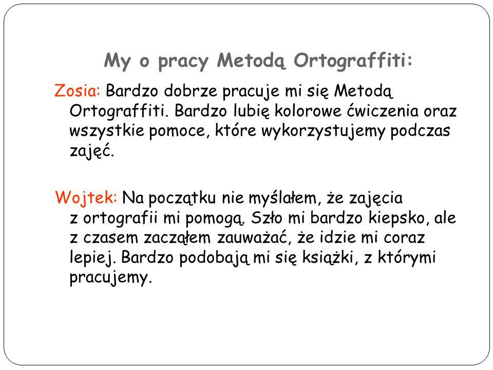 My o pracy Metodą Ortograffiti: Zosia: Bardzo dobrze pracuje mi się Metodą Ortograffiti. Bardzo lubię kolorowe ćwiczenia oraz wszystkie pomoce, które