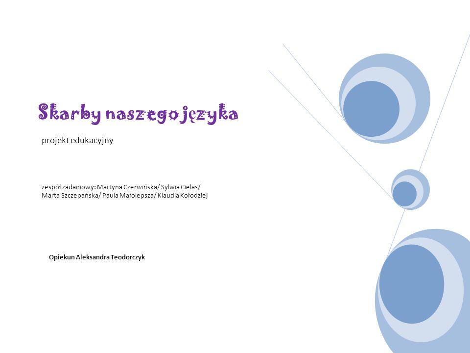 Skarby naszego j ę zyka projekt edukacyjny zespół zadaniowy: Martyna Czerwińska/ Sylwia Cielas/ Marta Szczepańska/ Paula Małolepsza/ Klaudia Kołodziej
