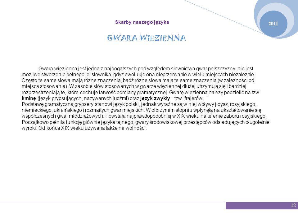 2011 Skarby naszego języka 12 GWARA WI Ę ZIENNA Gwara więzienna jest jedną z najbogatszych pod względem słownictwa gwar polszczyzny; nie jest możliwe