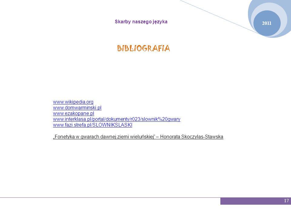 2011 Skarby naszego języka 17 www.wikipedia.org www.domwarminski.pl www.ezakopane.pl www.interklasa.pl/portal/dokumenty/r023/slownik%20gwary www.fazi.