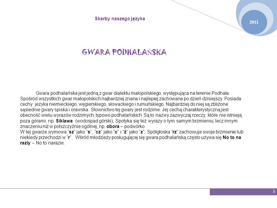 2011 Skarby naszego języka 3 GWARA PODHALA Ń SKA Gwara podhalańska jest jedną z gwar dialektu małopolskiego, występująca na terenie Podhala. Spośród w