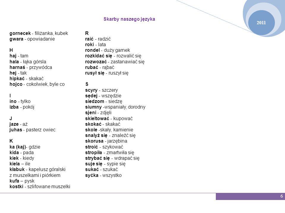 2011 Skarby naszego języka 7 GWARA Ś L Ą SKA Jak większość języków regionalnych, dialekt śląski przez wiele wieków funkcjonował w formie mówionej.Znajdziemy w nim elementy łaciny, czeskiego, niemieckiego.