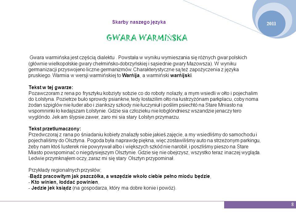 2011 Skarby naszego języka 8 GWARA WARMI Ń SKA Gwara warmińska jest częścią dialektu. Powstała w wyniku wymieszania się różnych gwar polskich (głównie