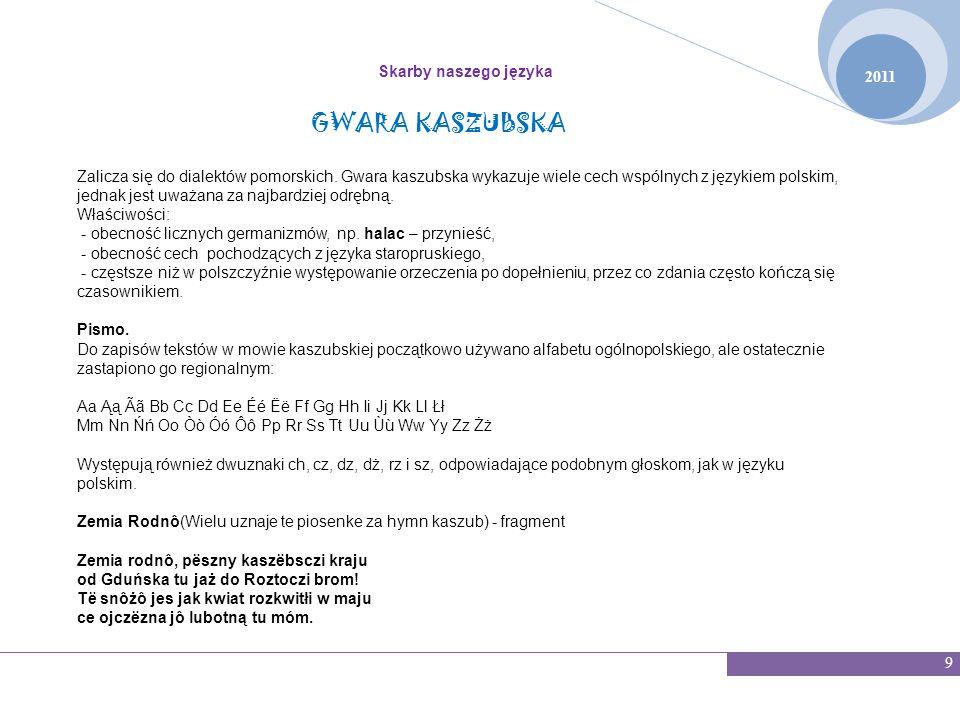 2011 Skarby naszego języka 9 GWARA KASZUBSKA Zalicza się do dialektów pomorskich. Gwara kaszubska wykazuje wiele cech wspólnych z językiem polskim, je