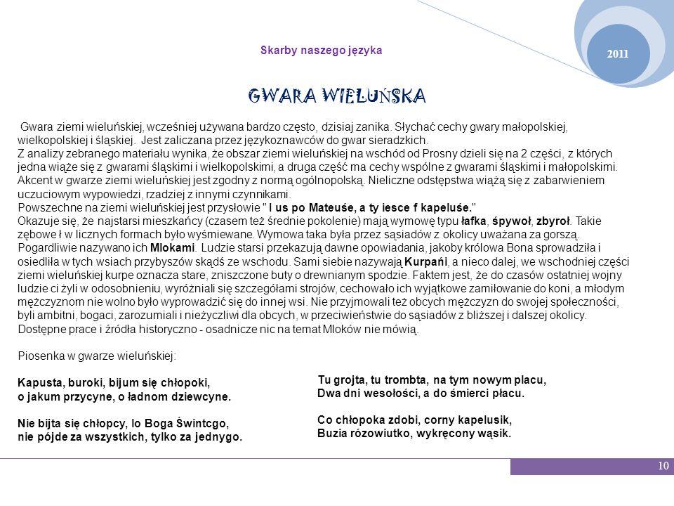 2011 Skarby naszego języka 10 GWARA WIELU Ń SKA Gwara ziemi wieluńskiej, wcześniej używana bardzo często, dzisiaj zanika. Słychać cechy gwary małopols