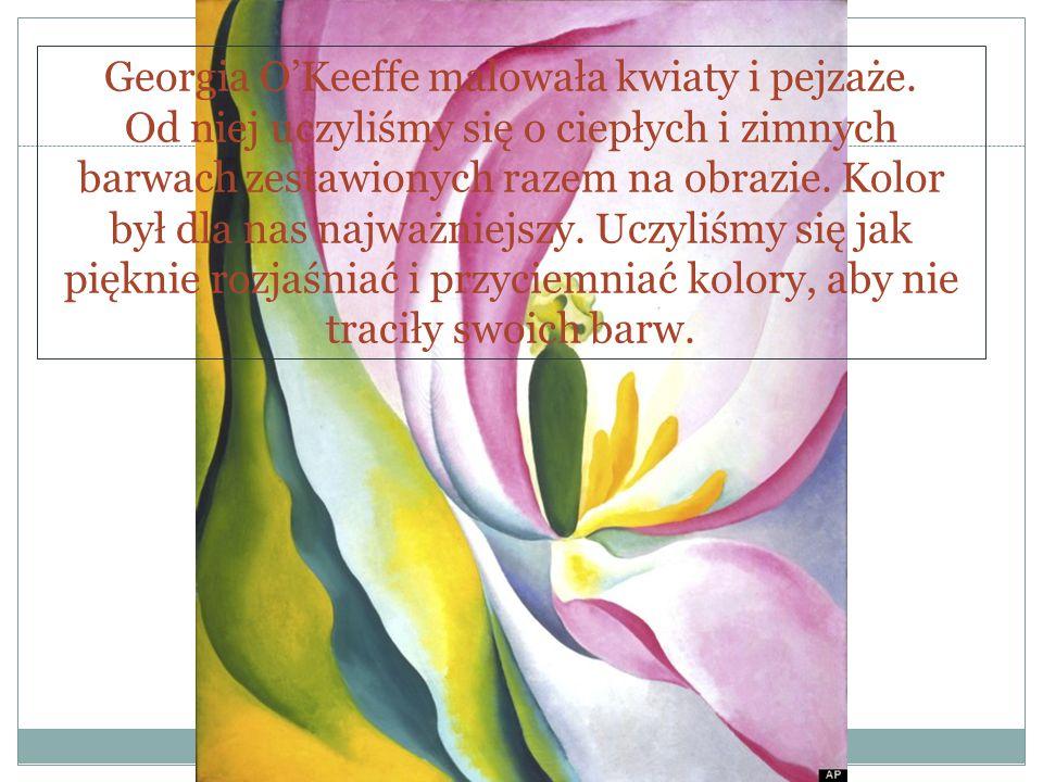 Georgia O'Keeffe malowała kwiaty i pejzaże. Od niej uczyliśmy się o ciepłych i zimnych barwach zestawionych razem na obrazie. Kolor był dla nas najważ