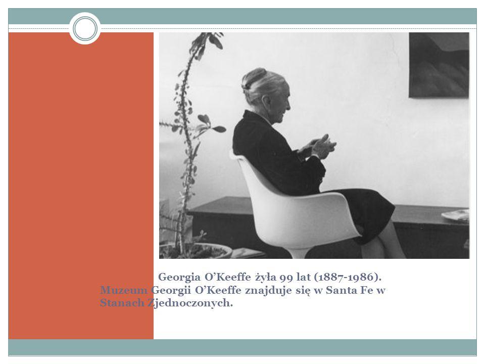 Georgia O'Keeffe żyła 99 lat (1887-1986). Muzeum Georgii O'Keeffe znajduje się w Santa Fe w Stanach Zjednoczonych.