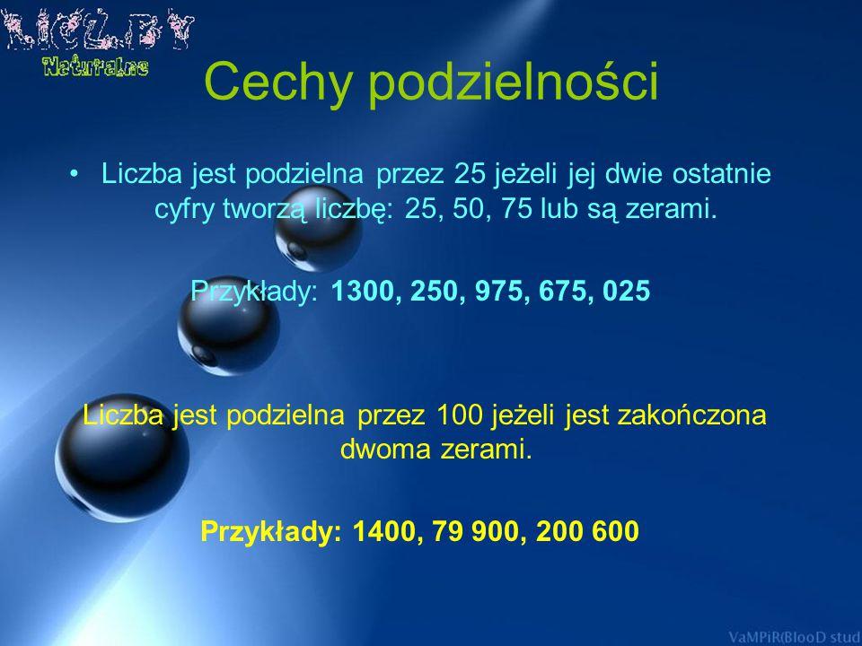 Cechy podzielności Liczba jest podzielna przez 9, jeśli suma jej cyfr dzieli się przez 9. Przykłady: 909 9 +0 + 9 = 18, a 18 : 9 = 2 1125 1 + 1 + 2 +