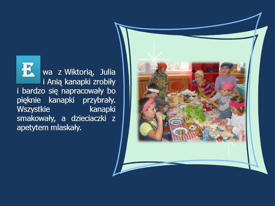 w a z Wiktorią, Julia i Anią kanapki zrobiły i bardzo się napracowały bo pięknie kanapki przybrały. Wszystkie kanapki smakowały, a dzieciaczki z apety