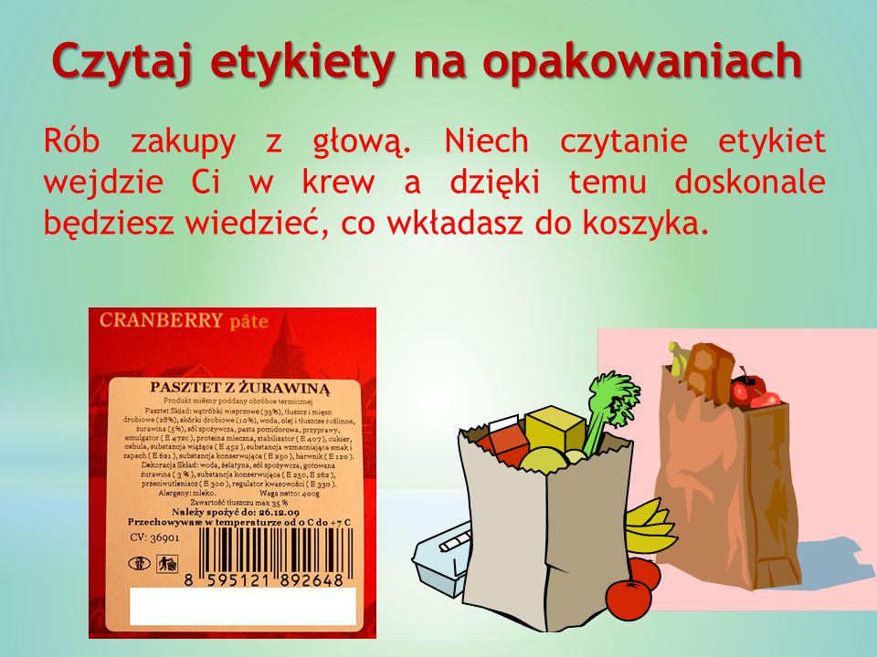 Czytaj etykiety na opakowaniach Rób zakupy z głową. Niech czytanie etykiet wejdzie Ci w krew a dzięki temu doskonale będziesz wiedzieć, co wkładasz do