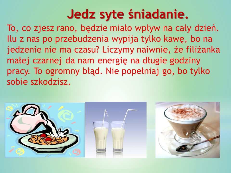 Jedz syte śniadanie. To, co zjesz rano, będzie miało wpływ na cały dzień. Ilu z nas po przebudzenia wypija tylko kawę, bo na jedzenie nie ma czasu? Li