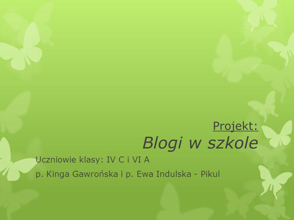 Projekt: Blogi w szkole Uczniowie klasy: IV C i VI A p. Kinga Gawrońska i p. Ewa Indulska - Pikul