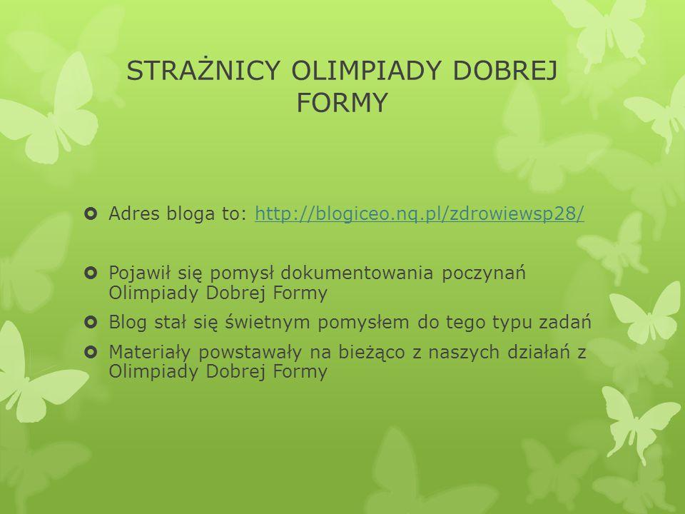 STRAŻNICY OLIMPIADY DOBREJ FORMY  Adres bloga to: http://blogiceo.nq.pl/zdrowiewsp28/http://blogiceo.nq.pl/zdrowiewsp28/  Pojawił się pomysł dokumentowania poczynań Olimpiady Dobrej Formy  Blog stał się świetnym pomysłem do tego typu zadań  Materiały powstawały na bieżąco z naszych działań z Olimpiady Dobrej Formy