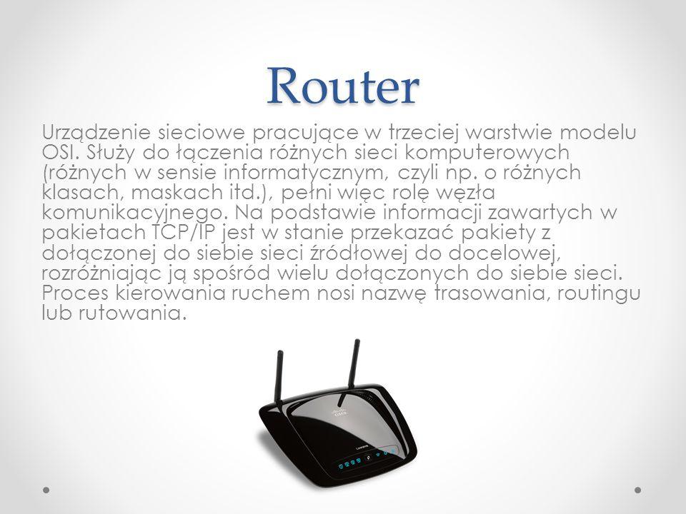 Router Urządzenie sieciowe pracujące w trzeciej warstwie modelu OSI. Służy do łączenia różnych sieci komputerowych (różnych w sensie informatycznym, c