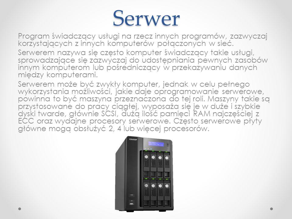 Serwer Program świadczący usługi na rzecz innych programów, zazwyczaj korzystających z innych komputerów połączonych w sieć. Serwerem nazywa się częst