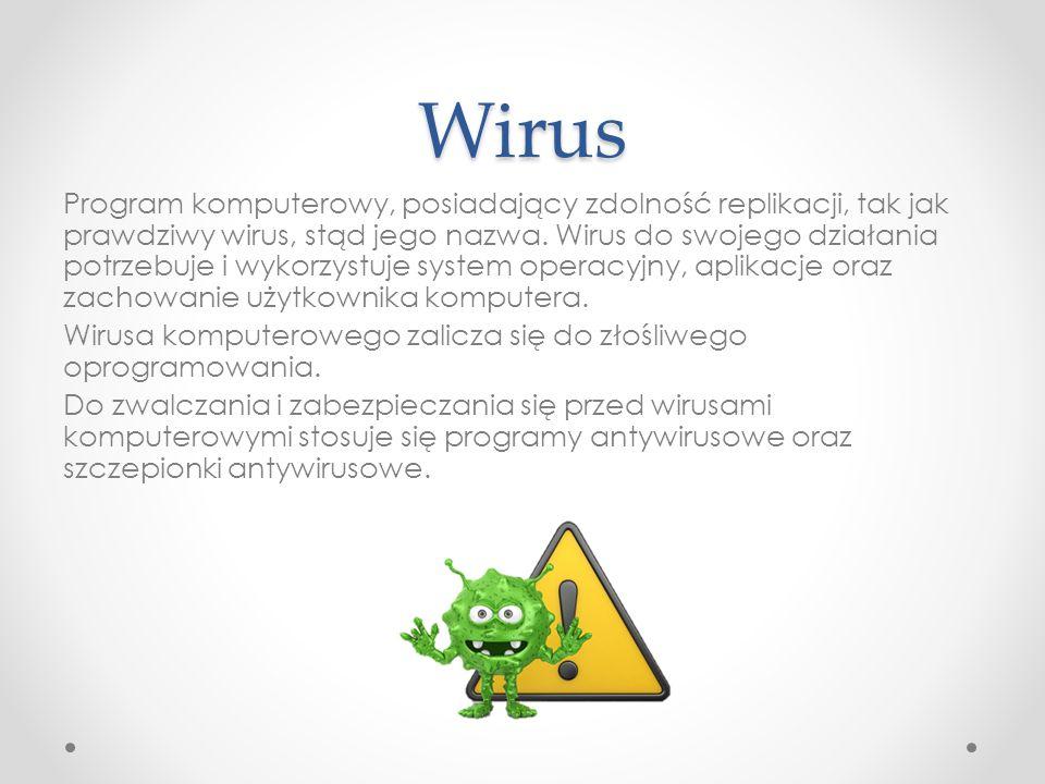 Wirus Program komputerowy, posiadający zdolność replikacji, tak jak prawdziwy wirus, stąd jego nazwa. Wirus do swojego działania potrzebuje i wykorzys