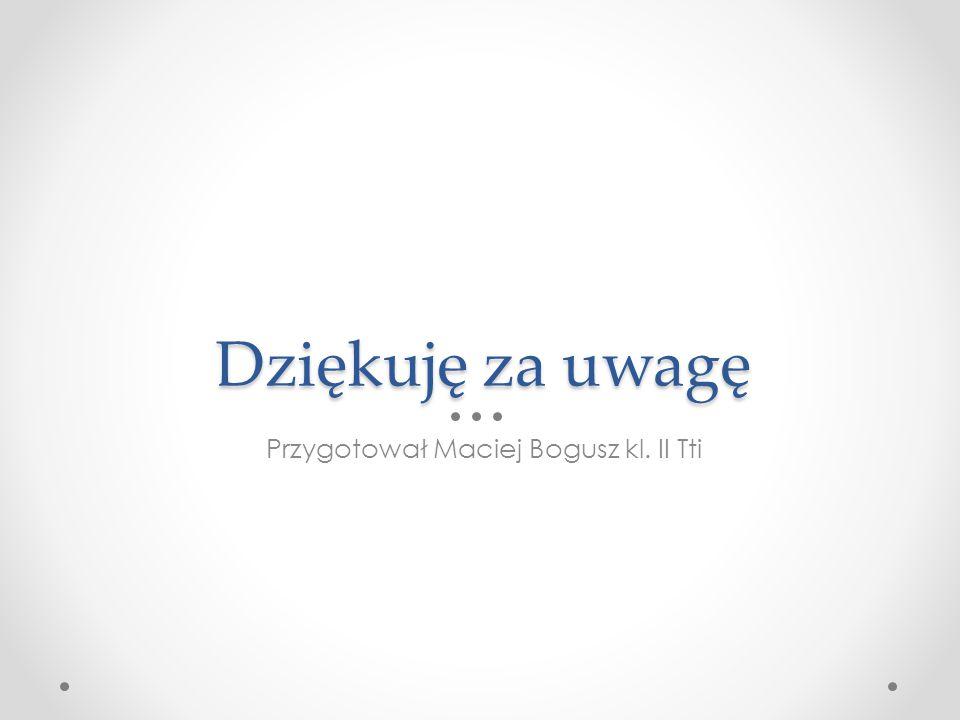Dziękuję za uwagę Przygotował Maciej Bogusz kl. II Tti