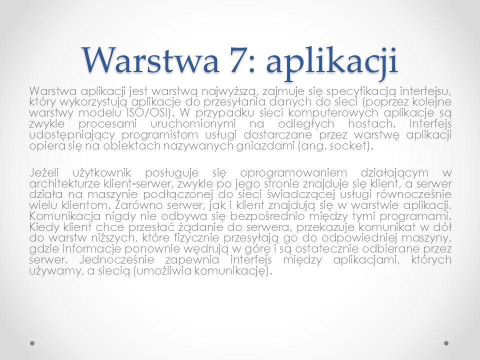 Warstwa 7: aplikacji Warstwa aplikacji jest warstwą najwyższą, zajmuje się specyfikacją interfejsu, który wykorzystują aplikacje do przesyłania danych