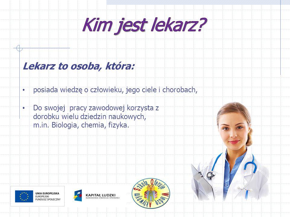 Lekarz to osoba, która: posiada wiedzę o człowieku, jego ciele i chorobach, Do swojej pracy zawodowej korzysta z dorobku wielu dziedzin naukowych, m.i