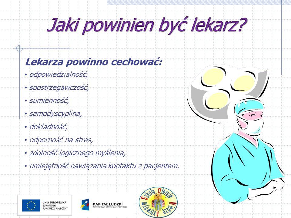 Lekarza powinno cechować: odpowiedzialność, spostrzegawczość, sumienność, samodyscyplina, dokładność, odporność na stres, zdolność logicznego myślenia