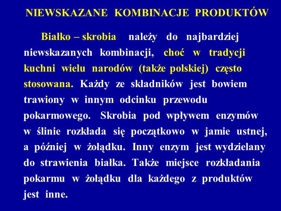 NIEWSKAZANE KOMBINACJE PRODUKTÓW Białko – skrobia należy do najbardziej niewskazanych kombinacji, choć w tradycji kuchni wielu narodów (także polskiej