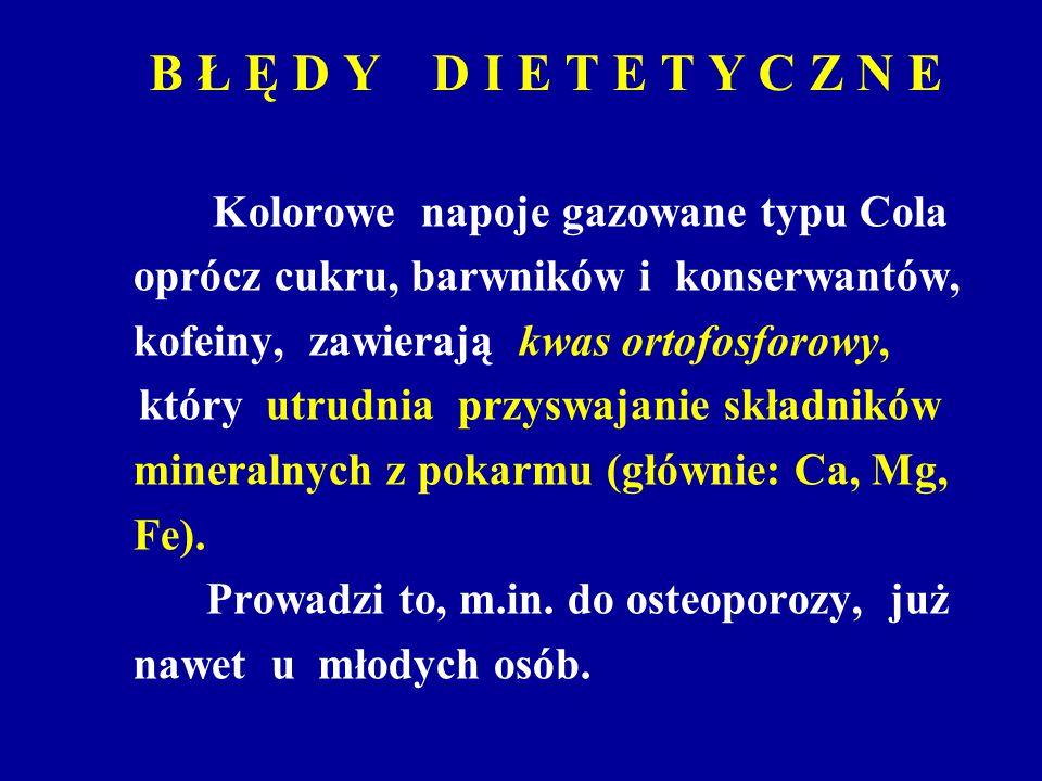 B Ł Ę D Y D I E T E T Y C Z N E Kolorowe napoje gazowane typu Cola oprócz cukru, barwników i konserwantów, kofeiny, zawierają kwas ortofosforowy, któr