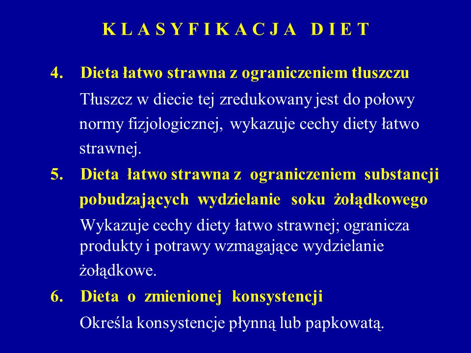 K L A S Y F I K A C J A D I E T 4. Dieta łatwo strawna z ograniczeniem tłuszczu Tłuszcz w diecie tej zredukowany jest do połowy normy fizjologicznej,