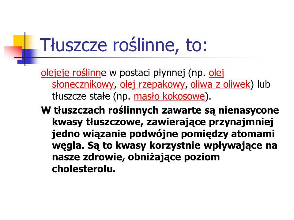 Tłuszcze roślinne, to: olejeje roślinnolejeje roślinne w postaci płynnej (np. olej słonecznikowy, olej rzepakowy, oliwa z oliwek) lub tłuszcze stałe (
