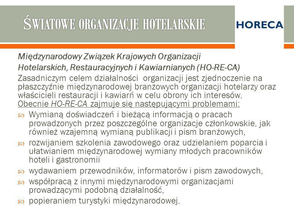 Międzynarodowy Związek Krajowych Organizacji Hotelarskich, Restauracyjnych i Kawiarnianych (HO-RE-CA) Zasadniczym celem działalności organizacji jest zjednoczenie na płaszczyźnie międzynarodowej branżowych organizacji hotelarzy oraz właścicieli restauracji i kawiarń w celu obrony ich interesów.
