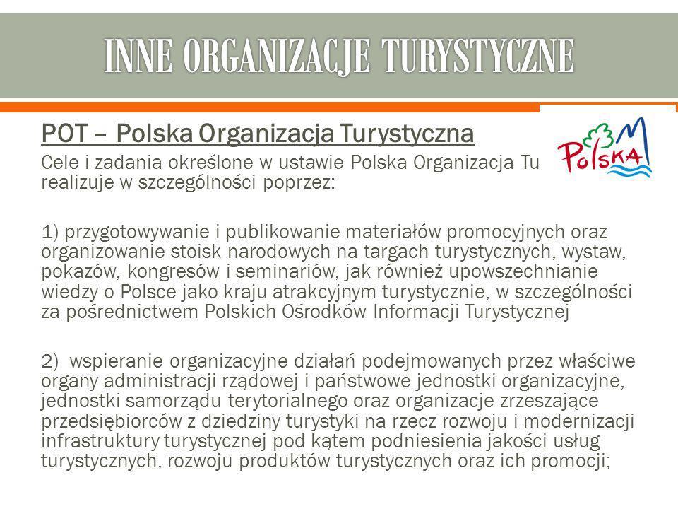 POT – Polska Organizacja Turystyczna Cele i zadania określone w ustawie Polska Organizacja Turystyczna realizuje w szczególności poprzez: 1) przygotow