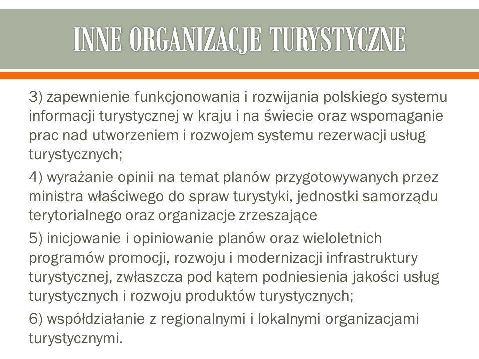 3) zapewnienie funkcjonowania i rozwijania polskiego systemu informacji turystycznej w kraju i na świecie oraz wspomaganie prac nad utworzeniem i rozwojem systemu rezerwacji usług turystycznych; 4) wyrażanie opinii na temat planów przygotowywanych przez ministra właściwego do spraw turystyki, jednostki samorządu terytorialnego oraz organizacje zrzeszające 5) inicjowanie i opiniowanie planów oraz wieloletnich programów promocji, rozwoju i modernizacji infrastruktury turystycznej, zwłaszcza pod kątem podniesienia jakości usług turystycznych i rozwoju produktów turystycznych; 6) współdziałanie z regionalnymi i lokalnymi organizacjami turystycznymi.