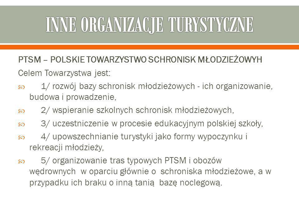 PTSM – POLSKIE TOWARZYSTWO SCHRONISK MŁODZIEŻOWYH Celem Towarzystwa jest:  1/ rozwój bazy schronisk młodzieżowych - ich organizowanie, budowa i prowadzenie,  2/ wspieranie szkolnych schronisk młodzieżowych,  3/ uczestniczenie w procesie edukacyjnym polskiej szkoły,  4/ upowszechnianie turystyki jako formy wypoczynku i rekreacji młodzieży,  5/ organizowanie tras typowych PTSM i obozów wędrownych w oparciu głównie o schroniska młodzieżowe, a w przypadku ich braku o inną tanią bazę noclegową.