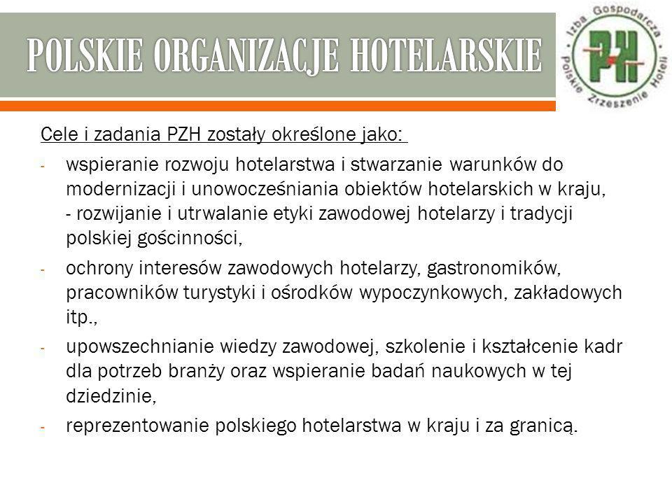 POLSKA IZBA HOTELARSTWA  podejmowanie działań na rzecz tworzenia warunków rozwoju hotelarstwa w Polsce, w tym inicjowanie wobec uprawnionych organów odpowiednich rozwiązań ustawodawczych oraz zmian w przepisach obowiązujących,  wspieranie inicjatyw gospodarczych w hotelarstwie,  popieranie kształcenia zawodowego w zakresie hotelarstwa, organizowanie praktyk szkoleniowych dla uczniów, studentów i pracowników hoteli,  doskonalenie wiedzy zawodowej poprzez organizowanie kursów, dokształcania zawodowego,  organizowanie i prowadzenie szkól hotelarskich, wyższych i średnich,
